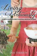 Living Virtuously : A Wife S Complete Guide to Keeping Her Heart and Home by...