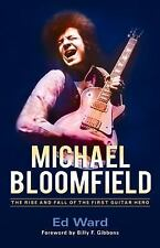 Michael Bloomfield : The Rise and Fall of the First Guitar Hero by Ed Ward...