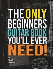 The Only Beginners Guitar Book You'll Ever Need by Roland De Aragon (2014,...