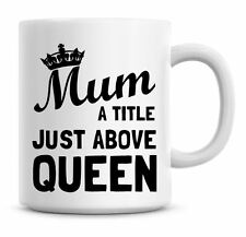 Funny Mum A Title Just above Queen Birthday, Christmas, Coffee Mug Gift 164