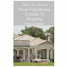 How to Avoid Home Foreclosure : A Guide to Stopping Foreclosure by Kelly...