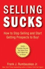Selling Sucks : How to Stop Selling and Start Getting Prospects to Buy! by...