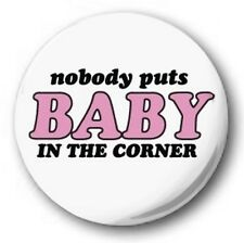 "NOBODY PUTS BABY IN THE CORNER - 25mm 1"" Button Badge - Novelty Dirty Dancing"