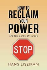How to Reclaim Your Power : And Take Control of Your Life by Hans Liszikam...