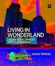 Living in Wonderland: Urban Development and Placemaking by David Twohig...