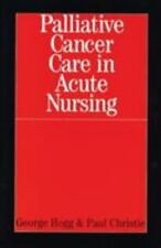 Palliative Cancer Care in Acute Nursing by George Hogg and Paul Christie...
