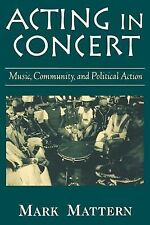 Acting in Concert : Music, Community, and Political Action by Mark Mattern...