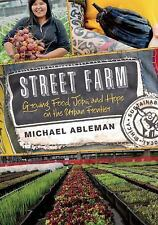 Street Farm : Growing Food, Jobs, and Hope on the Urban Frontier by Michael...