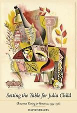 Setting the Table for Julia Child: Gourmet Dining in America, 1934-1961, Strauss