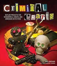 Criminal Crafts: From D.I.Y. to F.B.I. Outlaw Projects for Scoundrels, Cheats, a