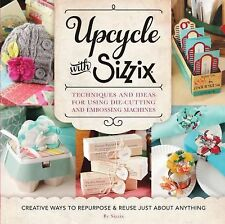 Upcycle with Sizzix: Techniques and Ideas for Using Die-Cutting...(Paperback)