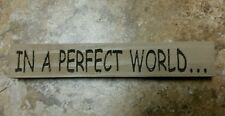 """""""In A Perfect World """" Large Sitter Sign country shabby prim, you choose colors!"""