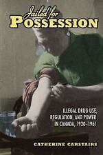 Jailed for Possession: Illegal Drug Use, Regulation, and Power in Canada, 1920-1