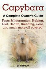 Capybara : Facts and Information: Habitat, Diet, Health, Breeding, Care, and...