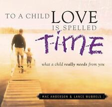 To a Child Love Is Spelled Time: What a Child Really Needs from You Anderson, M