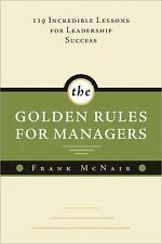 The Golden Rules for Managers: 119 Incredible Lessons for Leadership Success, Mc