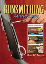 Gunsmithing Made Easy: Projects for the Home Gunsmith by Bryce M Towsley