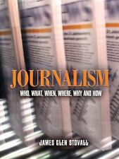 Journalism : Who, What, When, Where, Why, and How by James Glen Stovall...