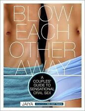 Blow Each Other Away : A Couples' Guide to Sensational Oral Sex by JAIYA...