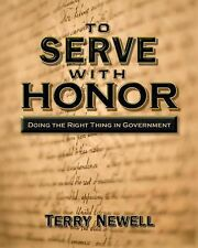 To Serve with Honor : Doing the Right Thing in Government by Terry Newell...