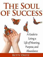 The Soul of Success : A Guide to Living a Life of Meaning, Purpose, and...