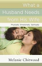 What a Husband Needs from His Wife : Physically, Emotionally, Spiritually by...