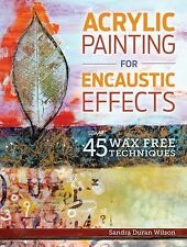 Acrylic Painting for Encaustic Effects : 45 Wax Free Techniques by Sandra...