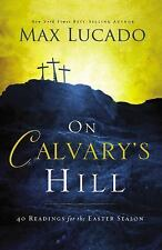 On Calvary's Hill: 40 Readings for the Easter Season by Lucado, Max