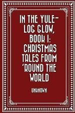 In the Yule-Log Glow, Book I: Christmas Tales from 'Round the World by...