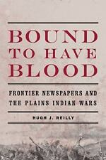 Bound to Have Blood : Frontier Newspapers and the Plains Indian Wars by Hugh...