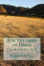For the Love of Herri : The Birthday Gift by Kenneth O. Paul (2013, Paperback)