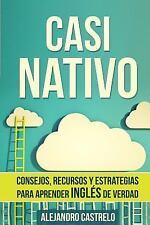 Casi Nativo : Consejos, Recursos y Estrategias para Aprender Inglés de Verdad...
