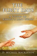 The Forty Days : A Vision of Christ's Lost Weeks by D. Michael MacKinnon...