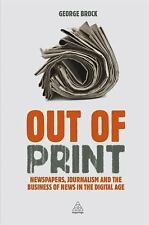 Out of Print : Newspapers, Journalism and the Business of News in the Digital...