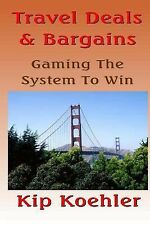 Travel Deals and Bargins : Gaming the System to Win by Kip Koehler (2014,...