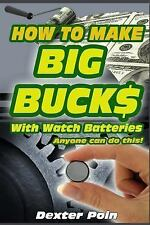 How to Make Big Bucks with Watch Batteries by Dexter Poin (2014, Paperback,...