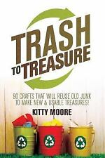 Trash to Treasure (3rd Edition) : 90 Crafts That Will Reuse Old Junk to Make...
