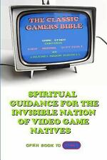 The Classic Gamer's Bible : Spiritual Guidance for the Invisible Nation of...