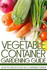 NEW The Vegetable Container Gardening Guide: How to Grow Food in a Container Gar