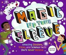 Magic Up Your Sleeve: Amazing Illusions, Tricks, and Science Facts You'll Never