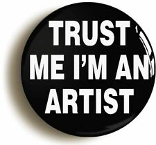 TRUST ME I'M AN ARTIST FUNNY BADGE BUTTON PIN (Size is 1inch/25mm diameter) ART