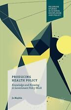 Producing Health Policy : Knowledge and Knowing in Government Policy Work by...