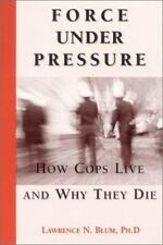 Force under Pressure : How Cops Live and Why They Die by Laurence E. Blum...