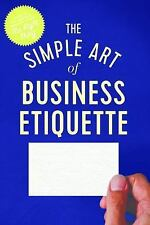 The Simple Art of Business Etiquette : How to Rise to the Top by Doing the...