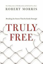 Truly Free : Breaking the Snares That So Easily Entangle by Robert Morris...