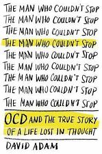 The Man Who Couldn't Stop: OCD and the True Story of a Life Lost in Thought by
