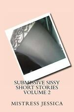 Submissive Sissy Short Stories Volume 2 by Mistress Jessica (2012, Paperback)