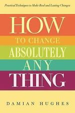 How to Change Absolutely Anything: Practical Techniques to Make Real and Lasting