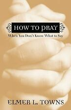 How to Pray When You Don't Know What to Say by Elmer L. Towns (2006, Paperback)