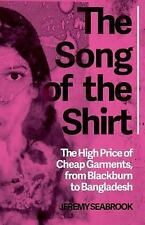 The Song of the Shirt : The High Price of Cheap Garments, from Blackburn to...